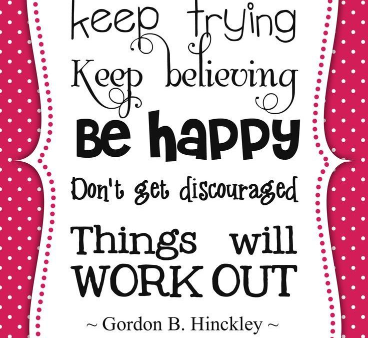 keep trying keep believing be happy don't get discouraged things will work out