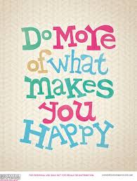 Doing more of what makes you happy  could make you eternally drunk, bloated or have no job. Perhaps you will make wiser choices on the weekend