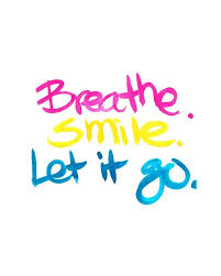 I love this one because if you were not breathing you would not be smiling. Letting go  is much harder. Of course, if you were not breathing letting go is so much easier.  The weekend is nearly here